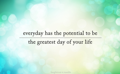 Make Very Day The Best Day Of Your Life So Good Quotes
