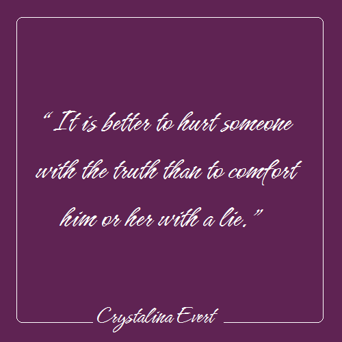 Better to hurt with the truth than to comfort with a lie ...