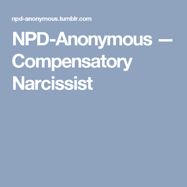 NPD-Anonymous — Compensatory Narcissist | Love/relationship