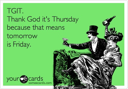 Tgit Thank God It S Thursday Because That Means Tomorrow Is Friday Funny Quotes Humor Ecards Funny