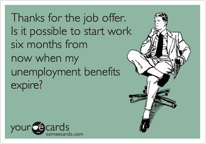 Thanks For The Job Offer Is It Possible To Start Work Six Months From Now When My Unemployment Benefits Expire Work Quotes Job Offer Job Offer Funny