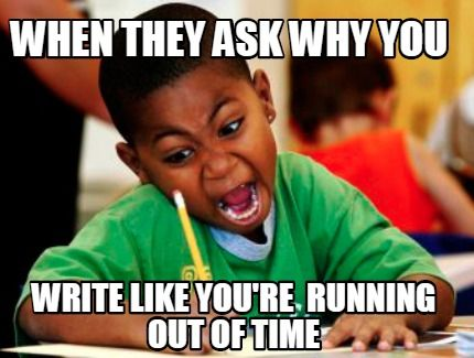 Meme Creator When They Ask Why You Write Like You 39 Re Running Out Of Time Meme Generator At Memecreator Org Kinderhumor Schulhumor Kurze Witze