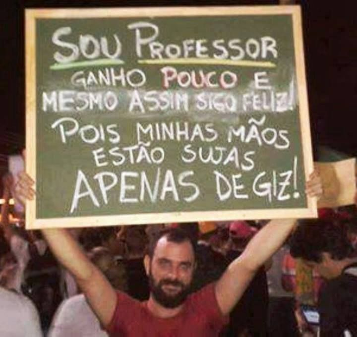 I am a teacher, earned little and yet I'm happy Because my hands are dirty just chalk # Teachers protest in the streets of Brazil