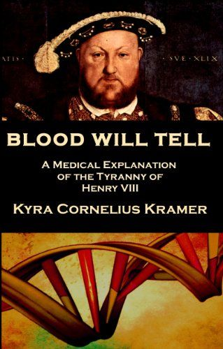 Amazon.com: Blood Will Tell: A Medical Explanation of the Tyranny of Henry VIII eBook: Kyra Cornelius Kramer: Kindle Store