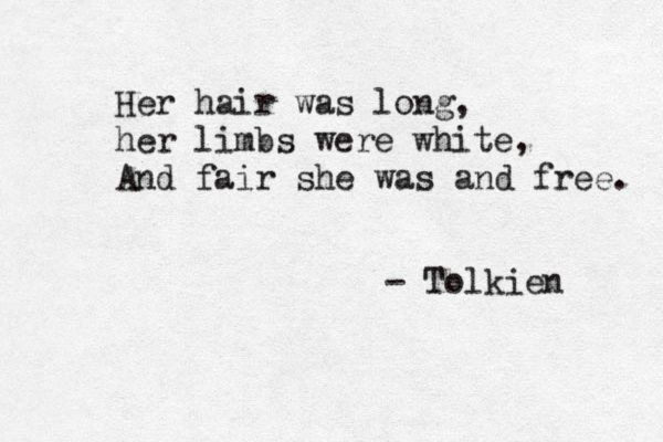 Her hair was long, her limbs were white, and fair she was and free.  - Tolkien