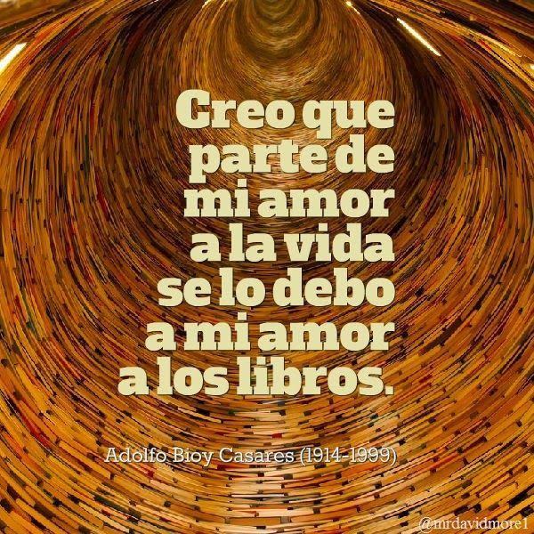 Creo que parte de mi amor a la vida se lo debo a mi amor a los libros. Adolfo Bioy Casares (1914-1999). Escritor argentino.