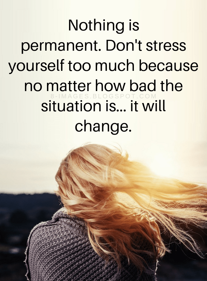Quotes Nothing Is Permanent Don T Stress Yourself Too Much Because No Matter How Bad The Situation Is It Will Stress Quotes Don T Worry Quotes Worry Quotes