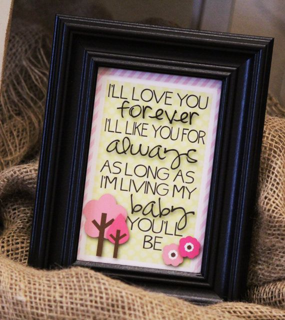 I'll Love You Forever I'll Like You For Always by bowpeepcreations, $1.95 I'll Love You Forever, I'll Like You For Always, As Long As I'm Living My Baby You'll Be -Baby Girl- 4x6 Print