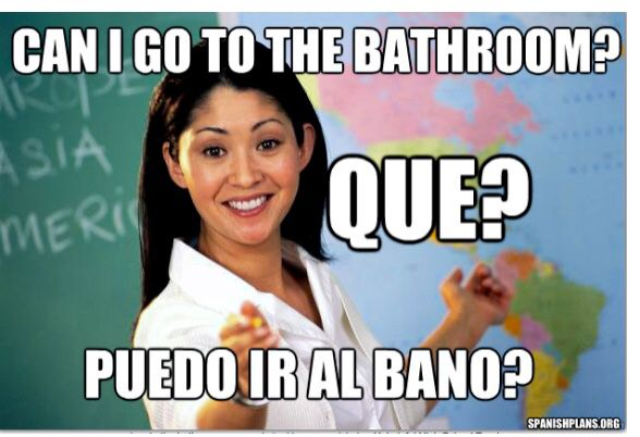 """""""Can I go to the bathroom?"""" """"Dime en español."""" ....""""puedo ir al baño?"""" """"Claro :)"""""""