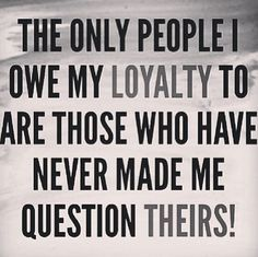 The Only People I Owe My Loyalty To Trust And Loyalty Loyalty Quotes