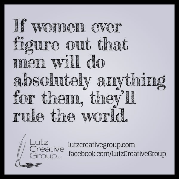If women ever figure out that men will do absolutely