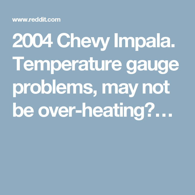 2004 Chevy Impala. Temperature gauge problems, may not be over-heating?…