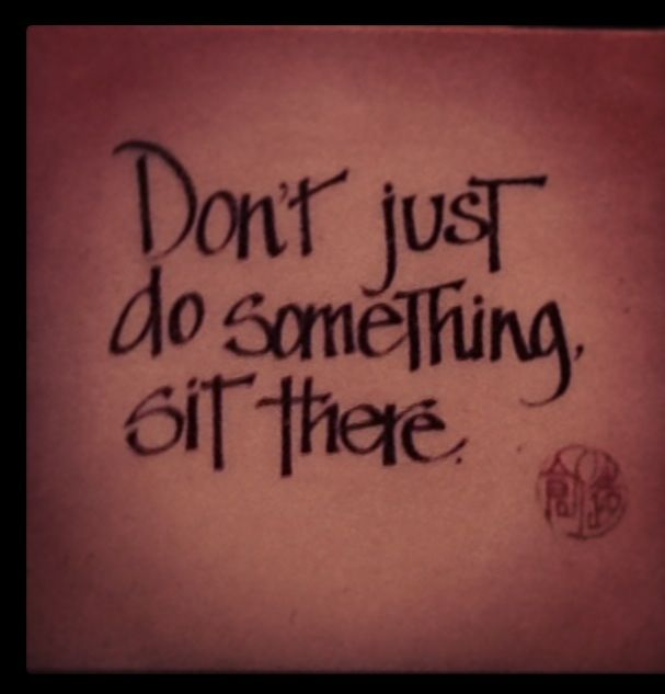 Don't just do something. Sit there.
