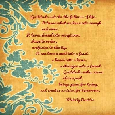 "❤ Melody Beattie Quote ~ ""Gratitude unlocks the fullness of life.  It turns what we have into enough and more.  It turns denial into acceptance, chaos to order, confusion to clarity.  It can turn a meal into a feast, a house into a home, a stranger into a friend.  Gratitude makes sense of our past, brings peace for today, and creates a vision for tomorrow."""