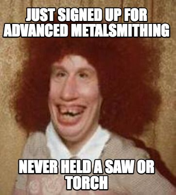 71d911cb5865609366a3538af9ca3c58 meme maker just signed up for advanced metalsmithing never held,Funny Meme Maker