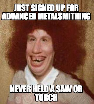 71d911cb5865609366a3538af9ca3c58 meme maker just signed up for advanced metalsmithing never held