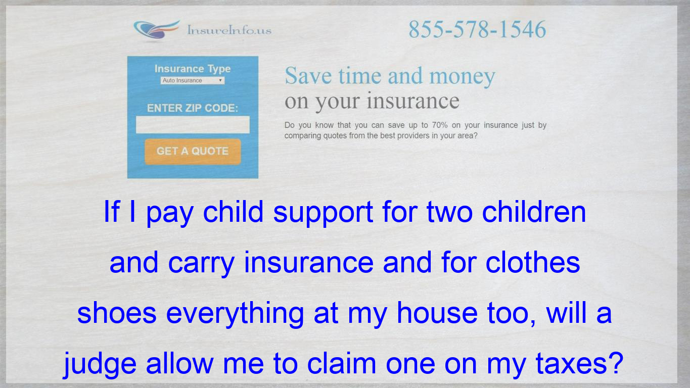 If I Pay Child Support For Two Children And Carry Insurance And