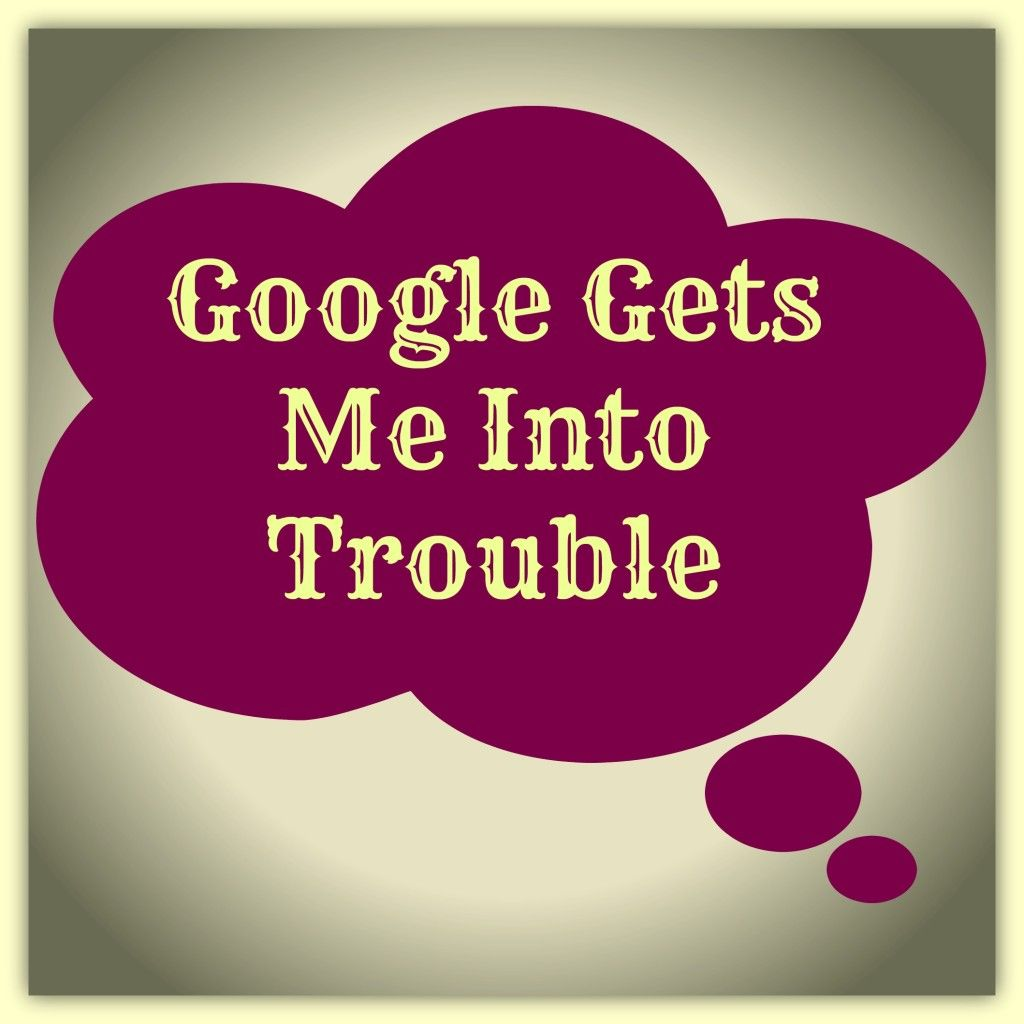 Google Gets Me Into Trouble