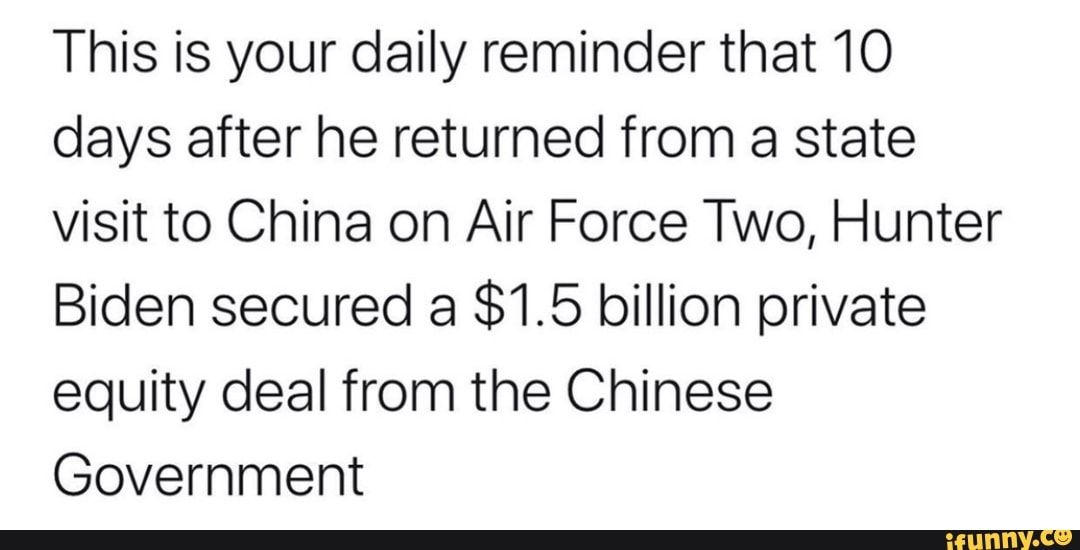 This Is Your Daily Reminder That 10 Days After He Returned From A State Visit To China On Air Force Two Hunter Biden Secured A 1 5 Billion Private Equity Deal Daily
