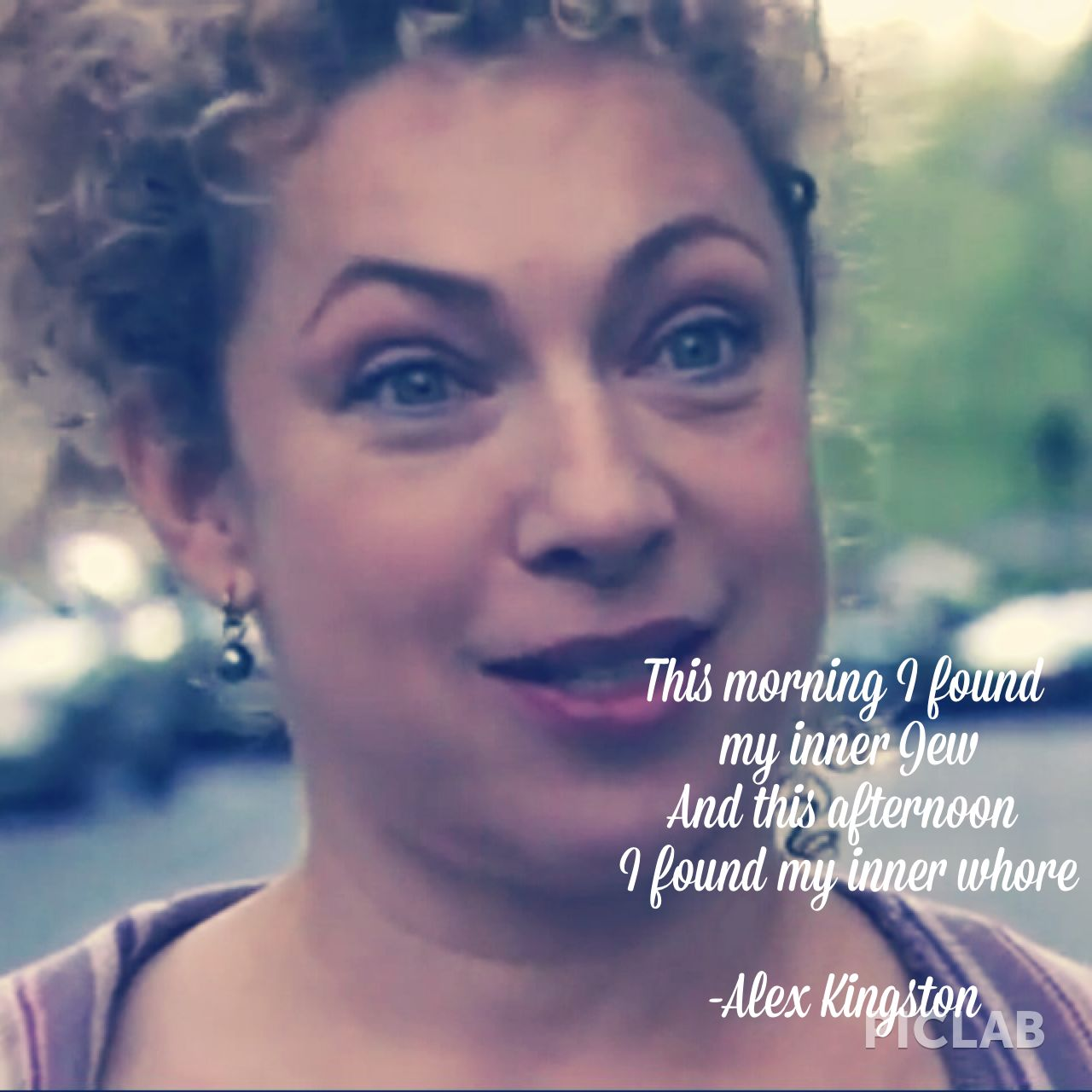 """""""This morning I found my inner Jew, and this after noon I found my inner whore"""" direct quote -Alex Kingston"""