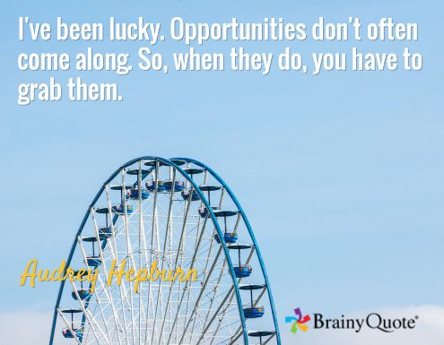 I've been lucky. Opportunities don't often come along. So, when they do, you have to grab them. / Audrey Hepburn