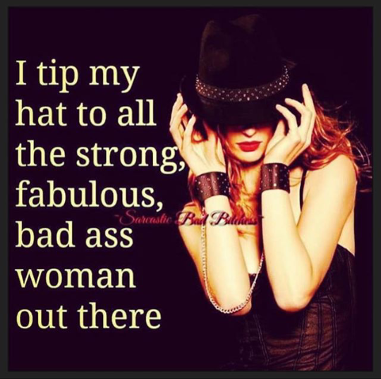 71ea227bf6abff3457bb807eb59676b4 i tip my hat to all the strong,fabulous,bad ass women out there,meme