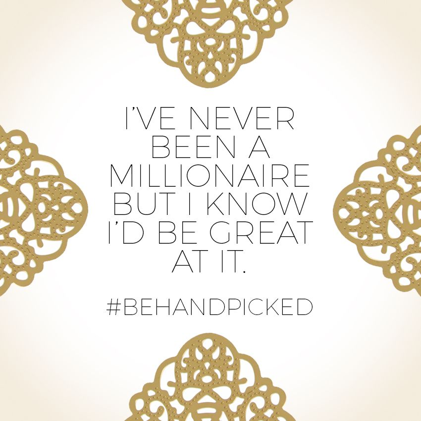 I've never been a millionaire, but I know I'd be great at it. #behandpicked