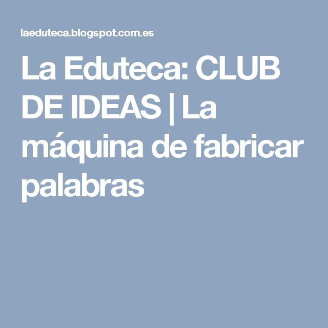 La Eduteca: CLUB DE IDEAS | La máquina de fabricar palabras
