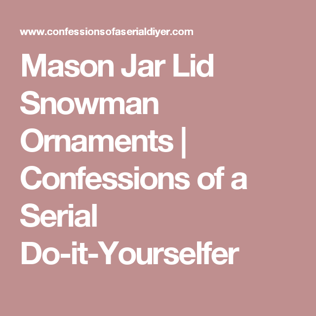 Mason Jar Lid Snowman Ornaments | Confessions of a Serial Do-it-Yourselfer