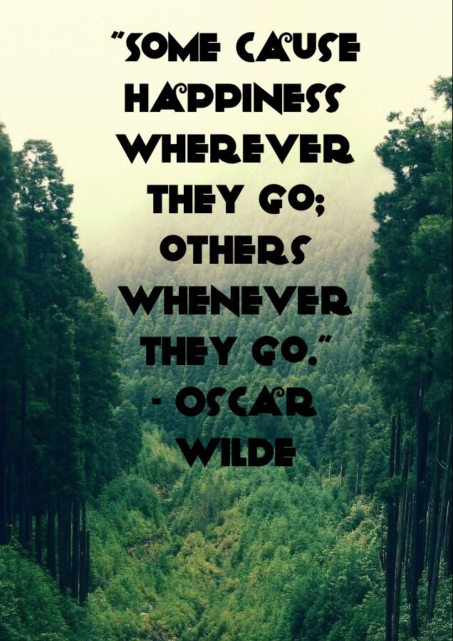 """""""Some cause happiness wherever they go; others whenever they go."""" - Oscar Wilde"""