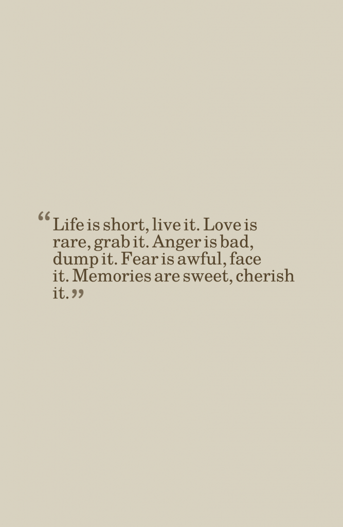Life is short, live it. Love is rare, grab it. Anger is ...