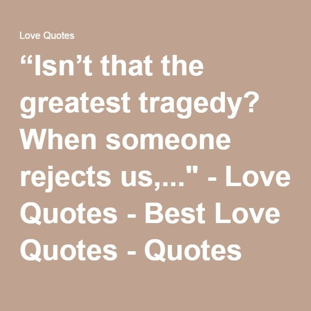 "Greatest Love Quotes Amusing Isn't That The Greatest Tragedy When Someone Rejects Us""  Love"
