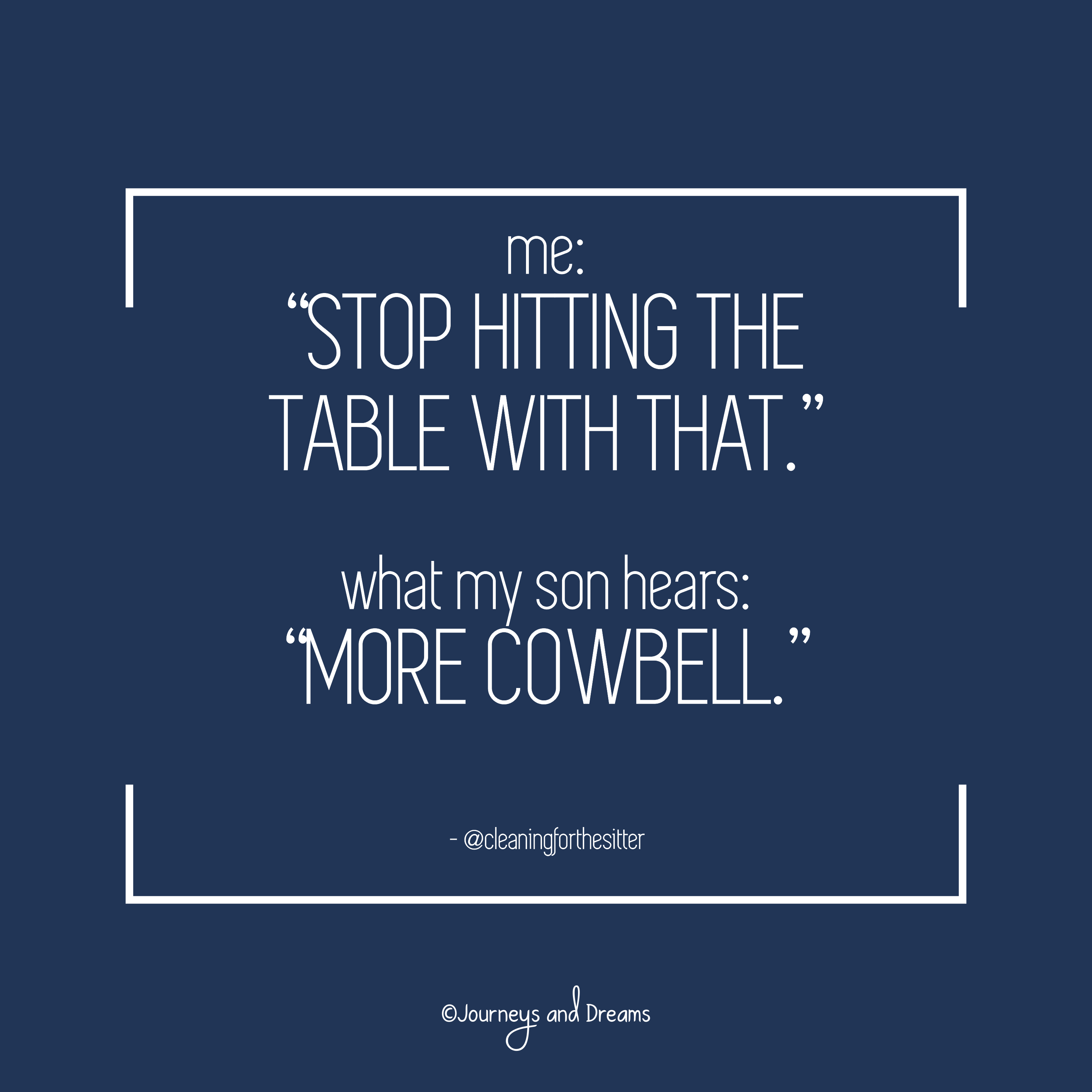 Me Stop Hitting The Table With That What My Son Hears More Cowbell Funny Parenting Quotes Fu Parents Quotes Funny Work From Home Moms Working From Home