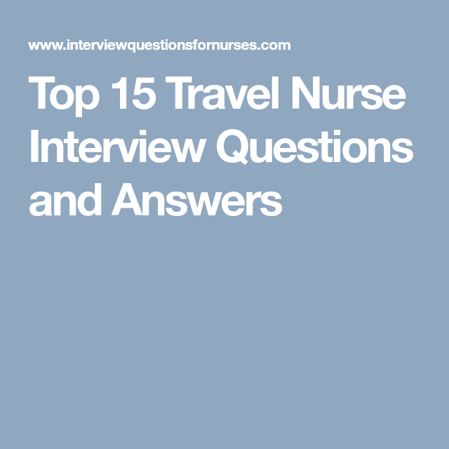 Nursing Interview Questions And Answers Top 15 Travel Nurse Interview Questions And Answers  Nursing