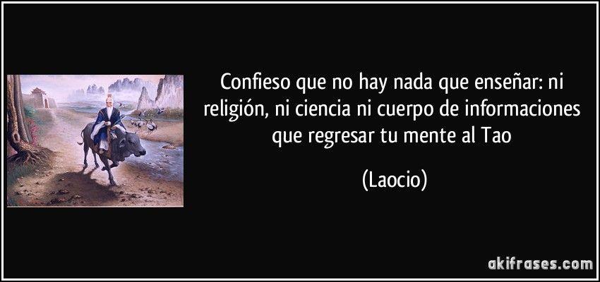 Confieso que no hay nada que enseñar: ni religión, ni ciencia ni cuerpo de informaciones que regresar tu mente al Tao (Laocio)