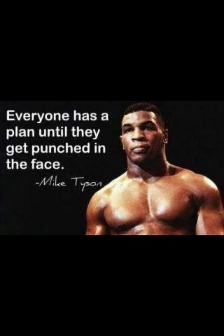 """""""Everyone has a plan until they get punched in the face ..."""