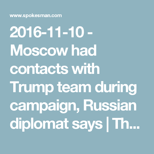 2016-11-10 - Moscow had contacts with Trump team during campaign, Russian diplomat says | The Spokesman-Review (And yet nobody seems to care but me?)