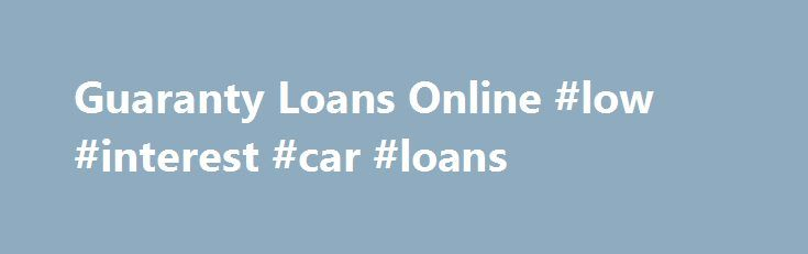 Guaranty Loans Online Low Interest Car Loans Loan