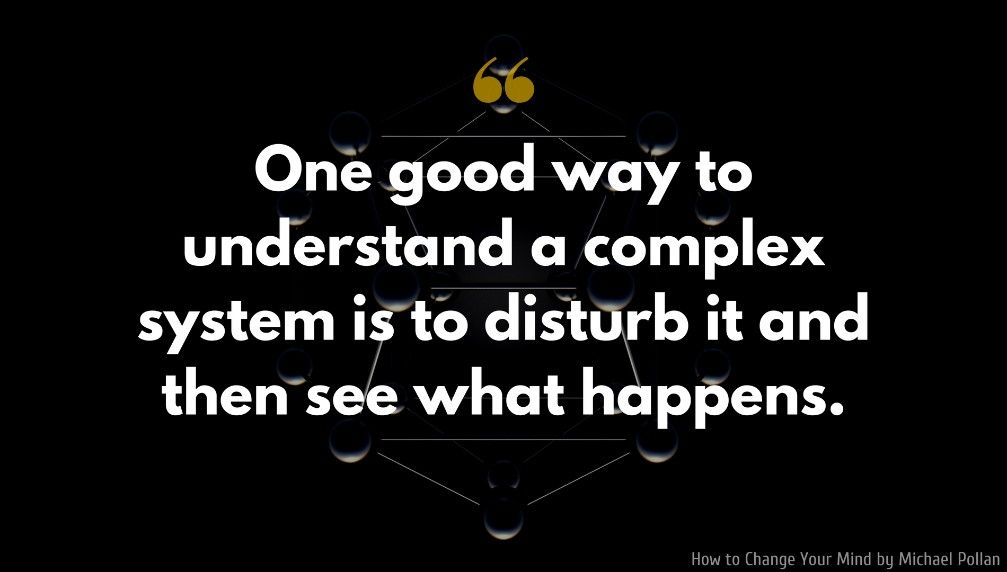 Michael Pollan Quote One Good Way To Understand A Complex System Is To Disturb It And Then See What Happens Fun To Be One Profound Quotes Quotes