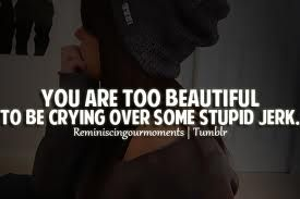 You are too beautiful to be crying over some stupid jerk