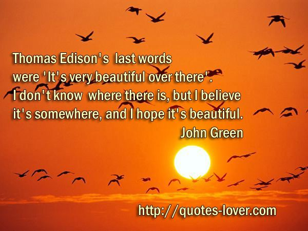 Thomas Edison's last words were 'It's very beautiful over there'.