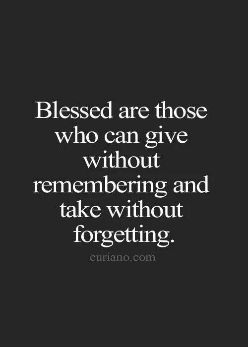 Blessed are those who can give without remembering & take without forgetting.