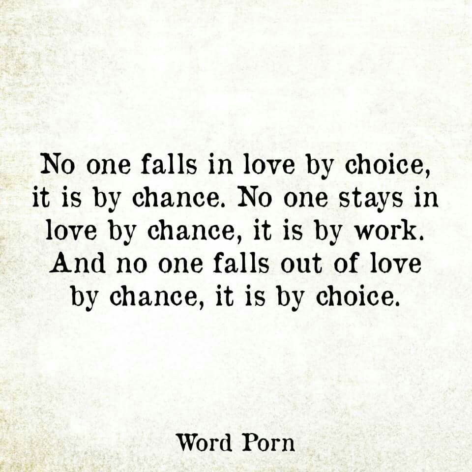 No one falls in love by choice it s by chance No one stays in love by chance it s by work No one ever falls out of love by chance it s by choice