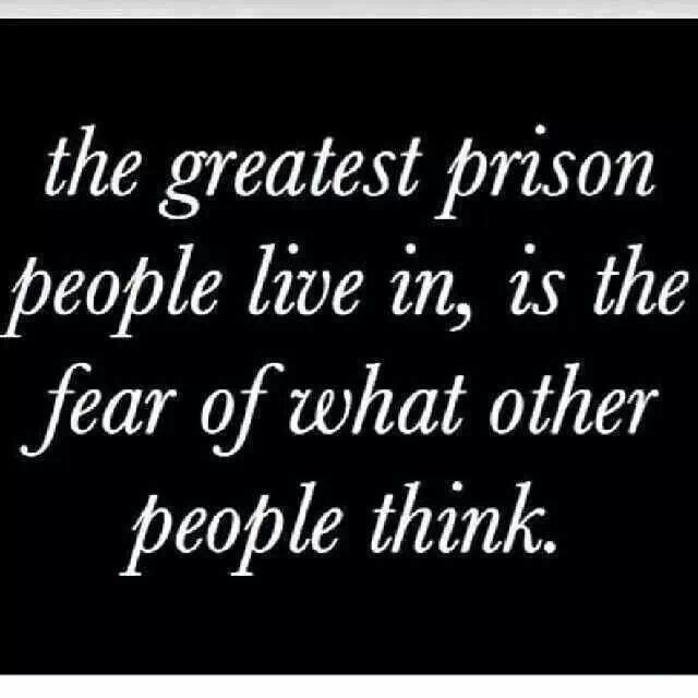 The greatest prison we live in, us the fear if what other people - what is your greatest fear