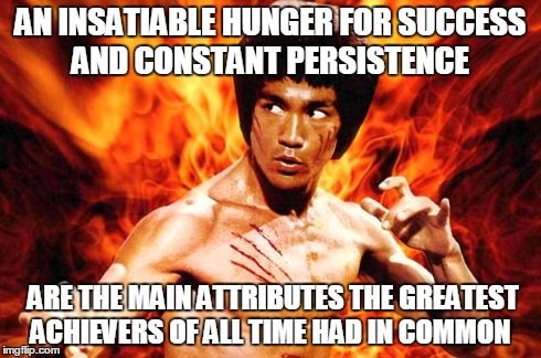 AN INSATIABLE HUNGER TO WIN AND CONSTANT PERSISTENCE ARE THE MAIN ATTRIBUTES THE GREATEST ACHIEVERS OF ALL TIME HAD IN COMMON