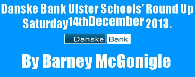 Danske Bank Ulster Schools Round Up Saturday 14th December 2013