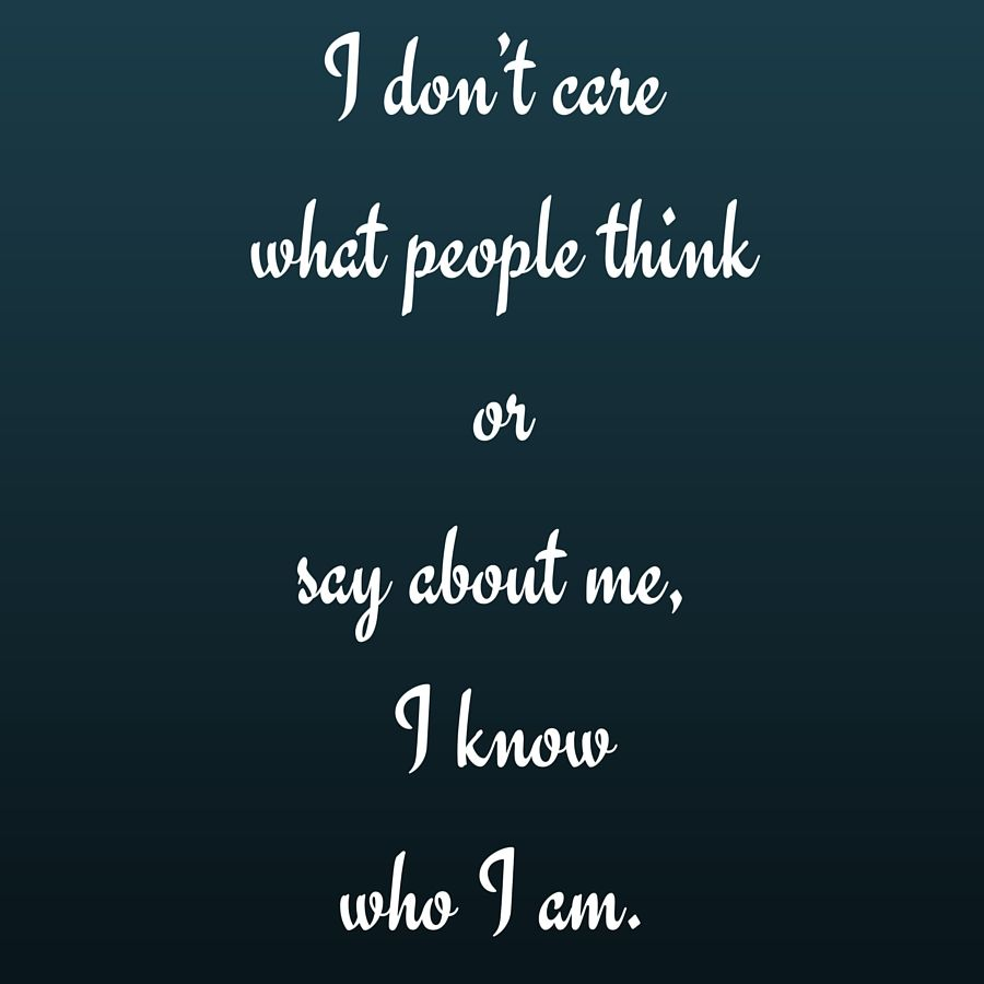 I Don T Care What People Think Or Say About Me I Know Who I Am Quotesyoulove Quoteoftheday Attitude Life Quotes Status Wallpaper Good Bio Quotes