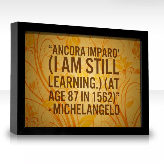 "Ancora Imparo, ""Yet, I am still learning"". It is a quote from Michelangelo. This phrase helps define my attitude. I feel in everything we see or do, there is something that can be learned. There is no one who will ever ""learn it all""."