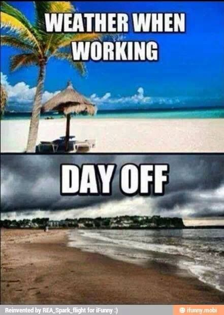 Weather When Working Vs Weather On A Day Off Too True Funny Pictures Server Humor Work Humor