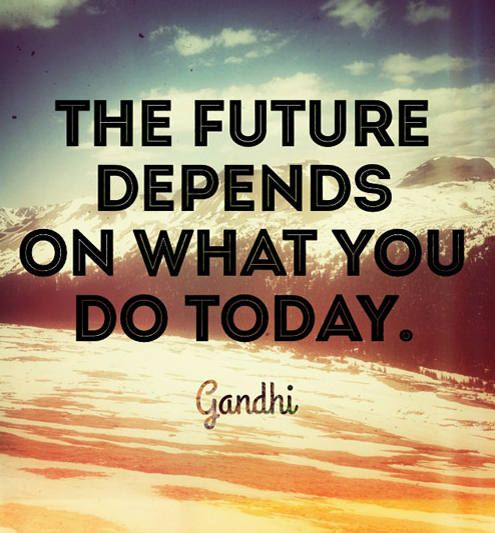 The future depends on what you do today. Inspiring